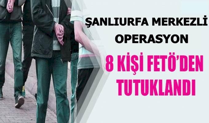 Urfa Merkezli FETÖ Operasyonu 8 Kişi Tutuklandı